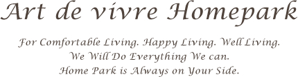 Art de vivre Homepark For Comfortable Living. Happy Living. Well Living. We Will Do Everything We can. Home Park is Always on Your Side.
